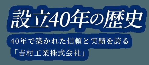設立40年の歴史 40年で築かれた信頼と実績を誇る「吉村工業株式会社」
